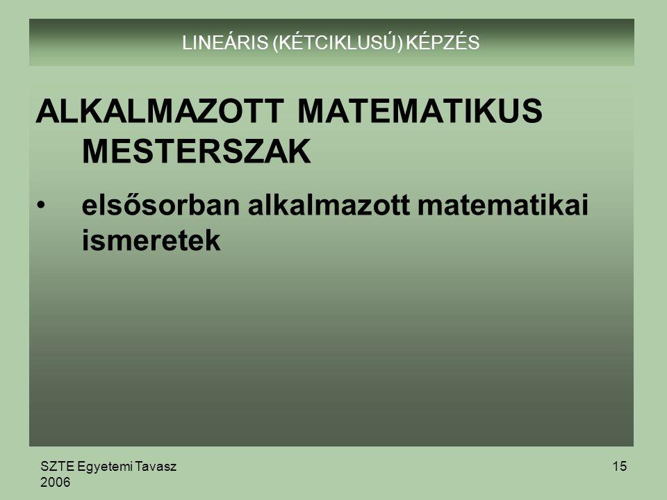 SZTE Egyetemi Tavasz 2006 15 LINEÁRIS (KÉTCIKLUSÚ) KÉPZÉS ALKALMAZOTT MATEMATIKUS MESTERSZAK elsősorban alkalmazott matematikai ismeretek