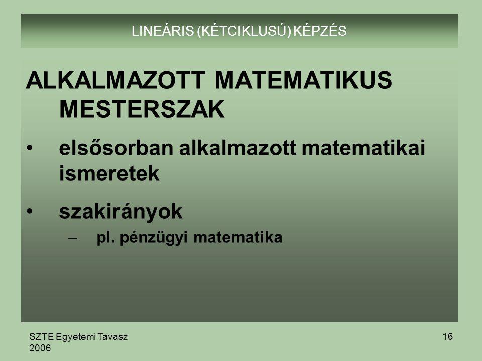 SZTE Egyetemi Tavasz 2006 16 LINEÁRIS (KÉTCIKLUSÚ) KÉPZÉS ALKALMAZOTT MATEMATIKUS MESTERSZAK elsősorban alkalmazott matematikai ismeretek szakirányok –pl.