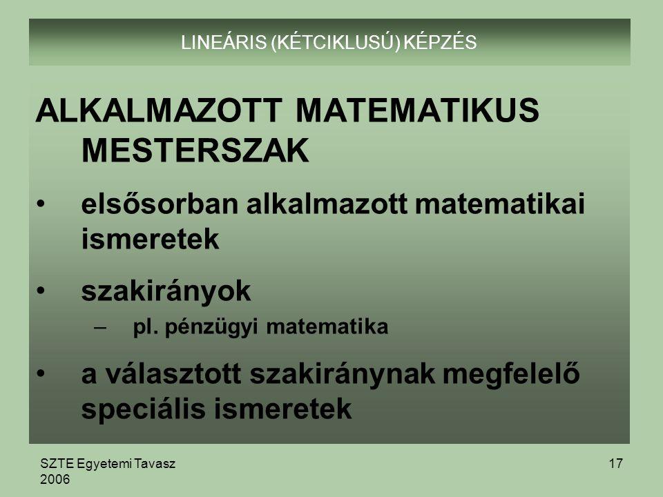 SZTE Egyetemi Tavasz 2006 17 LINEÁRIS (KÉTCIKLUSÚ) KÉPZÉS ALKALMAZOTT MATEMATIKUS MESTERSZAK elsősorban alkalmazott matematikai ismeretek szakirányok –pl.