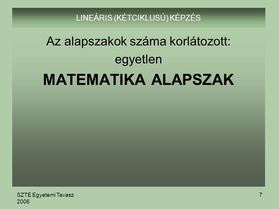 SZTE Egyetemi Tavasz 2006 7 LINEÁRIS (KÉTCIKLUSÚ) KÉPZÉS Az alapszakok száma korlátozott: egyetlen MATEMATIKA ALAPSZAK