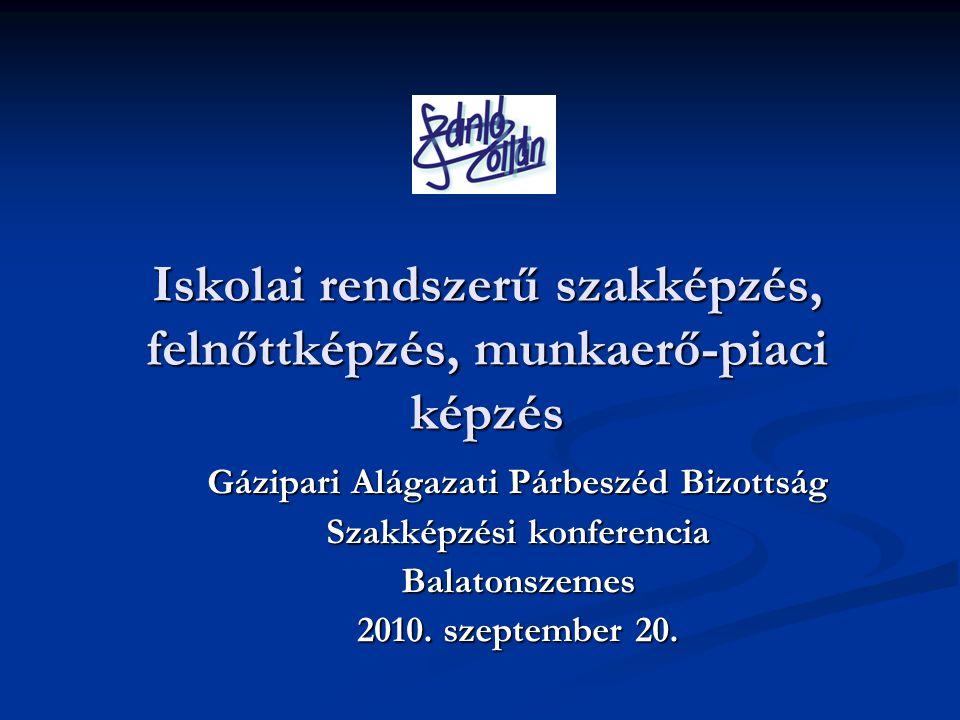 Iskolai rendszerű szakképzés, felnőttképzés, munkaerő-piaci képzés Gázipari Alágazati Párbeszéd Bizottság Szakképzési konferencia Balatonszemes 2010.