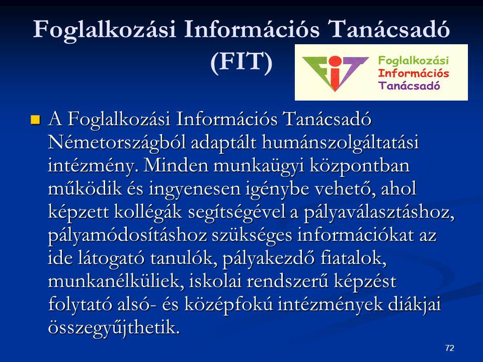 72 Foglalkozási Információs Tanácsadó (FIT) A Foglalkozási Információs Tanácsadó Németországból adaptált humánszolgáltatási intézmény. Minden munkaügy
