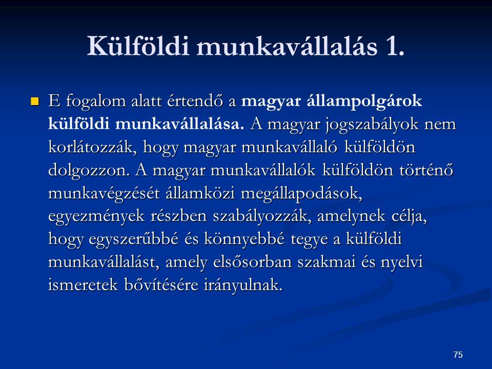 75 Külföldi munkavállalás 1. E fogalom alatt értendő a A magyar jogszabályok nem korlátozzák, hogy magyar munkavállaló külföldön dolgozzon. A magyar m