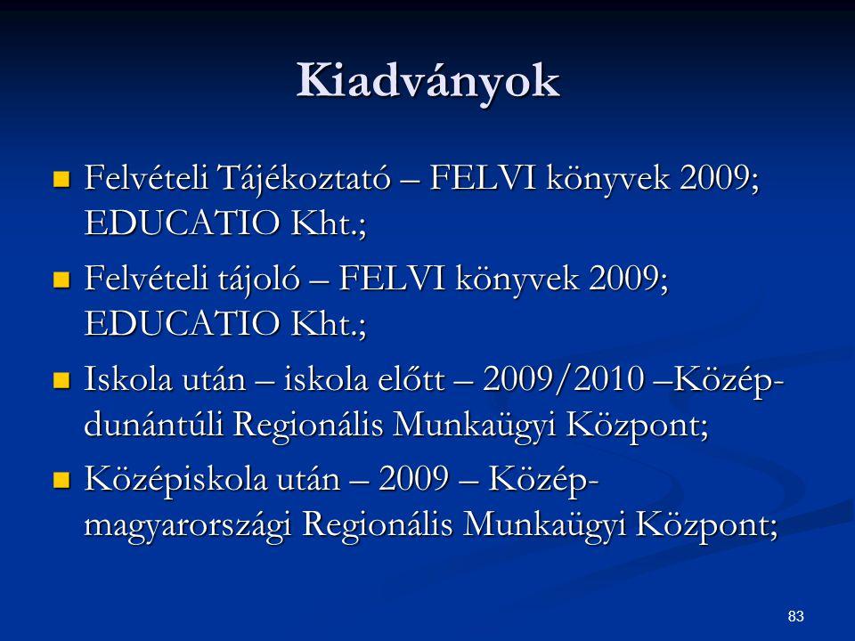 83 Kiadványok Felvételi Tájékoztató – FELVI könyvek 2009; EDUCATIO Kht.; Felvételi Tájékoztató – FELVI könyvek 2009; EDUCATIO Kht.; Felvételi tájoló – FELVI könyvek 2009; EDUCATIO Kht.; Felvételi tájoló – FELVI könyvek 2009; EDUCATIO Kht.; Iskola után – iskola előtt – 2009/2010 –Közép- dunántúli Regionális Munkaügyi Központ; Iskola után – iskola előtt – 2009/2010 –Közép- dunántúli Regionális Munkaügyi Központ; Középiskola után – 2009 – Közép- magyarországi Regionális Munkaügyi Központ; Középiskola után – 2009 – Közép- magyarországi Regionális Munkaügyi Központ;