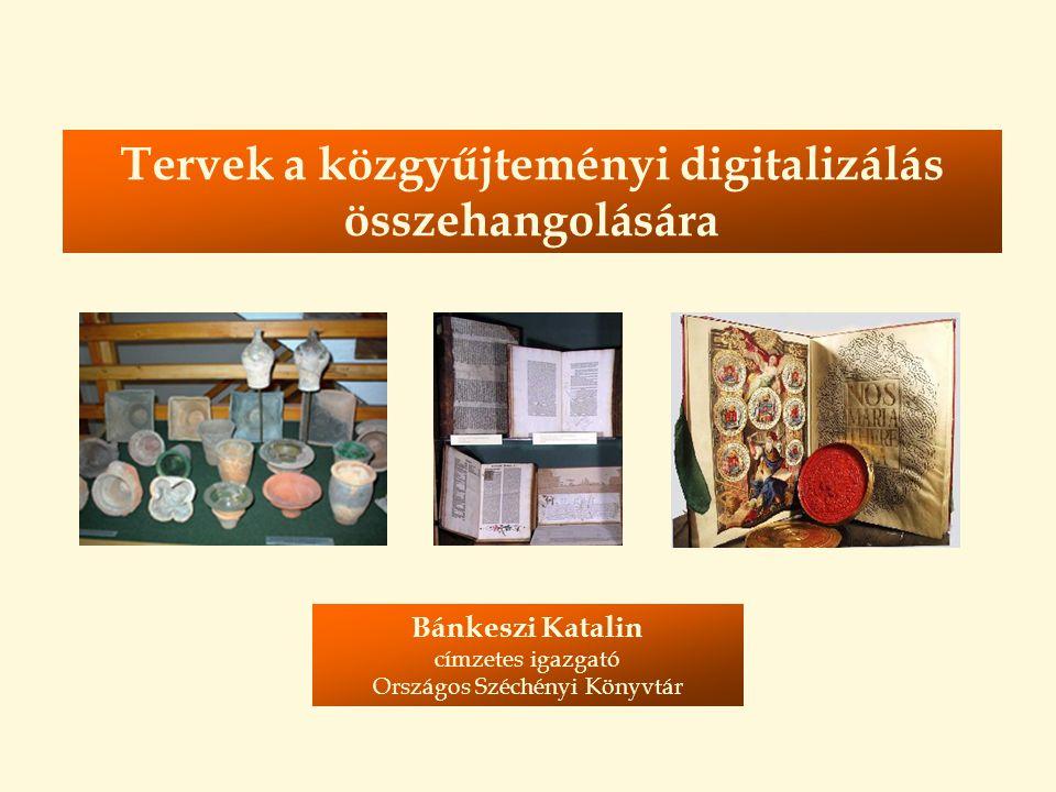 Tervek a közgyűjteményi digitalizálás összehangolására Bánkeszi Katalin címzetes igazgató Országos Széchényi Könyvtár
