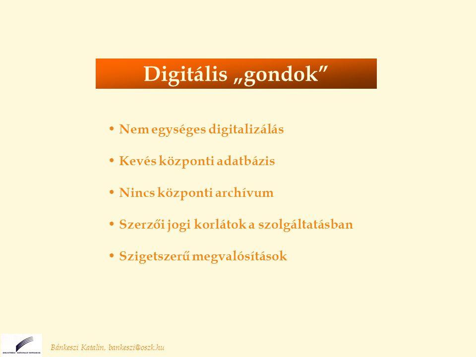"""Nem egységes digitalizálás Kevés központi adatbázis Nincs központi archívum Szerzői jogi korlátok a szolgáltatásban Szigetszerű megvalósítások Bánkeszi Katalin, bankeszi@oszk.hu Digitális """"gondok"""