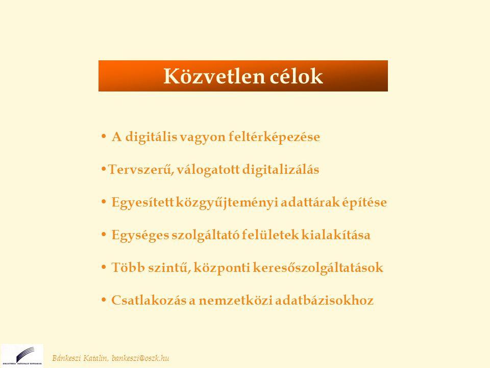 A digitális vagyon feltérképezése Tervszerű, válogatott digitalizálás Egyesített közgyűjteményi adattárak építése Egységes szolgáltató felületek kialakítása Több szintű, központi keresőszolgáltatások Csatlakozás a nemzetközi adatbázisokhoz Bánkeszi Katalin, bankeszi@oszk.hu Közvetlen célok