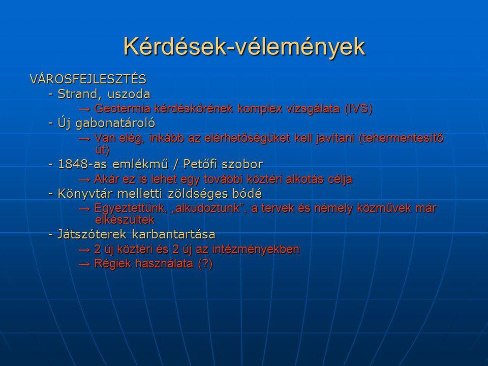"""Kérdések-vélemények VÁROSFEJLESZTÉS - Strand, uszoda → Geotermia kérdéskörének komplex vizsgálata (IVS) - Új gabonatároló → Van elég, inkább az elérhetőségüket kell javítani (tehermentesítő út) - 1848-as emlékmű / Petőfi szobor → Akár ez is lehet egy további köztéri alkotás célja - Könyvtár melletti zöldséges bódé → Egyeztettünk, """"alkudoztunk , a tervek és némely közművek már elkészültek - Játszóterek karbantartása → 2 új köztéri és 2 új az intézményekben → Régiek használata (?)"""