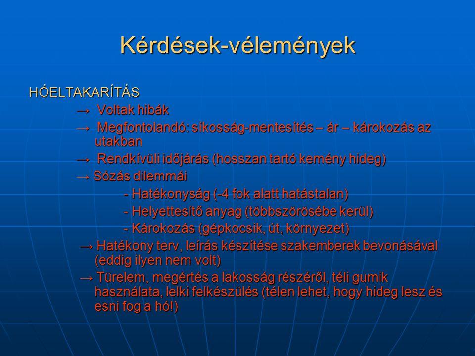 Kérdések-vélemények HÓELTAKARÍTÁS → Voltak hibák → Megfontolandó: síkosság-mentesítés – ár – károkozás az utakban → Rendkívüli időjárás (hosszan tartó kemény hideg) → Sózás dilemmái - Hatékonyság (-4 fok alatt hatástalan) - Helyettesítő anyag (többszörösébe kerül) - Károkozás (gépkocsik, út, környezet) → Hatékony terv, leírás készítése szakemberek bevonásával (eddig ilyen nem volt) → Hatékony terv, leírás készítése szakemberek bevonásával (eddig ilyen nem volt) → Türelem, megértés a lakosság részéről, téli gumik használata, lelki felkészülés (télen lehet, hogy hideg lesz és esni fog a hó!) → Türelem, megértés a lakosság részéről, téli gumik használata, lelki felkészülés (télen lehet, hogy hideg lesz és esni fog a hó!)