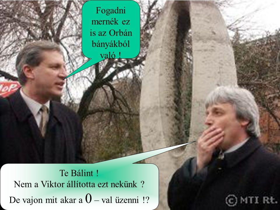 Fogadni mernék ez is az Orbán bányákból való ! Te Bálint ! Nem a Viktor állította ezt nekünk ? De vajon mit akar a 0 – val üzenni !?