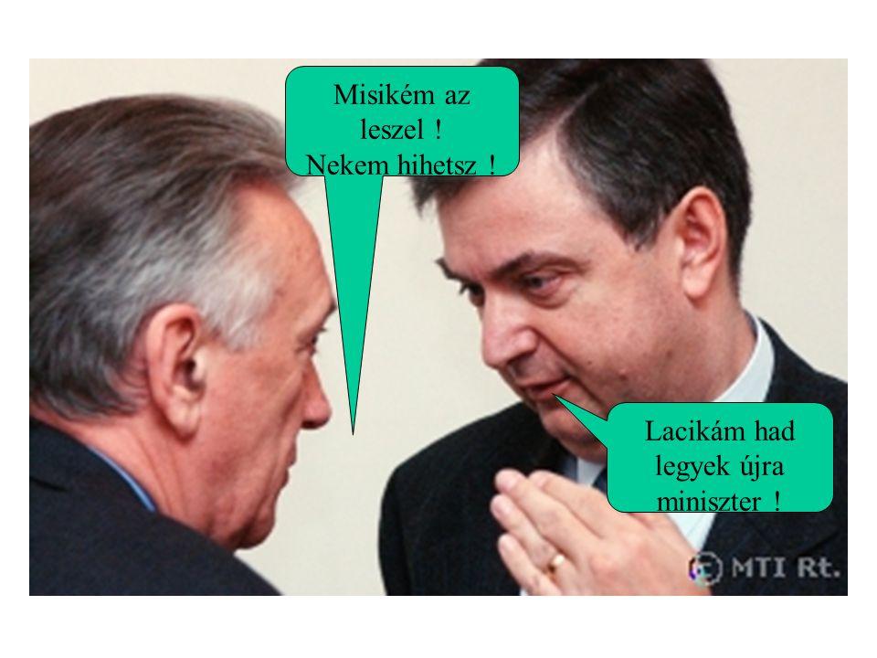 Lacikám had legyek újra miniszter ! Misikém az leszel ! Nekem hihetsz !