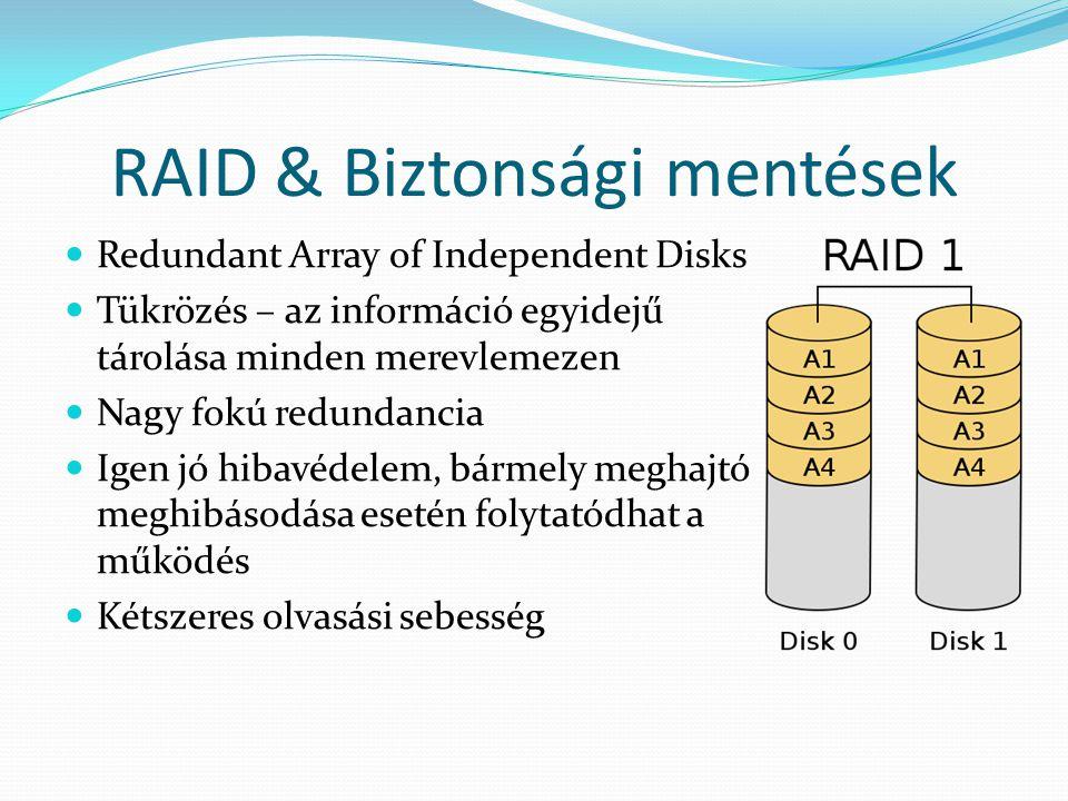 RAID & Biztonsági mentések Redundant Array of Independent Disks Tükrözés – az információ egyidejű tárolása minden merevlemezen Nagy fokú redundancia Igen jó hibavédelem, bármely meghajtó meghibásodása esetén folytatódhat a működés Kétszeres olvasási sebesség