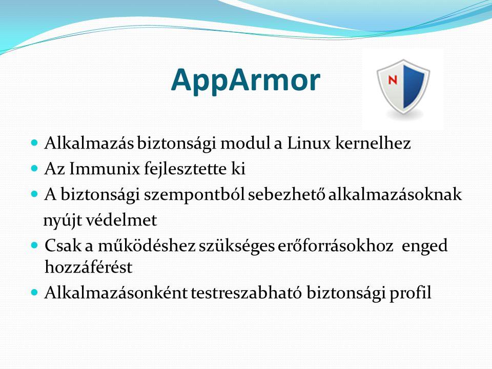 AppArmor Alkalmazás biztonsági modul a Linux kernelhez Az Immunix fejlesztette ki A biztonsági szempontból sebezhető alkalmazásoknak nyújt védelmet Csak a működéshez szükséges erőforrásokhoz enged hozzáférést Alkalmazásonként testreszabható biztonsági profil