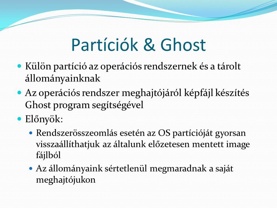Partíciók & Ghost Külön partíció az operációs rendszernek és a tárolt állományainknak Az operációs rendszer meghajtójáról képfájl készítés Ghost program segítségével Előnyök: Rendszerösszeomlás esetén az OS partícióját gyorsan visszaállíthatjuk az általunk előzetesen mentett image fájlból Az állományaink sértetlenül megmaradnak a saját meghajtójukon