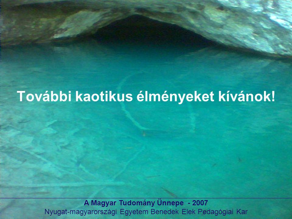 A Magyar Tudomány Ünnepe - 2007 Nyugat-magyarországi Egyetem Benedek Elek Pedagógiai Kar További kaotikus élményeket kívánok!