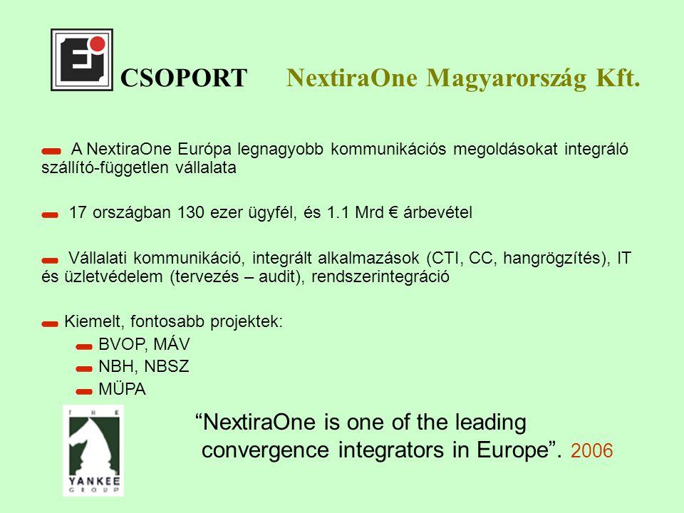 CSOPORT A NextiraOne Európa legnagyobb kommunikációs megoldásokat integráló szállító-független vállalata 17 országban 130 ezer ügyfél, és 1.1 Mrd € árbevétel Vállalati kommunikáció, integrált alkalmazások (CTI, CC, hangrögzítés), IT és üzletvédelem (tervezés – audit), rendszerintegráció Kiemelt, fontosabb projektek: BVOP, MÁV NBH, NBSZ MÜPA NextiraOne Magyarország Kft.