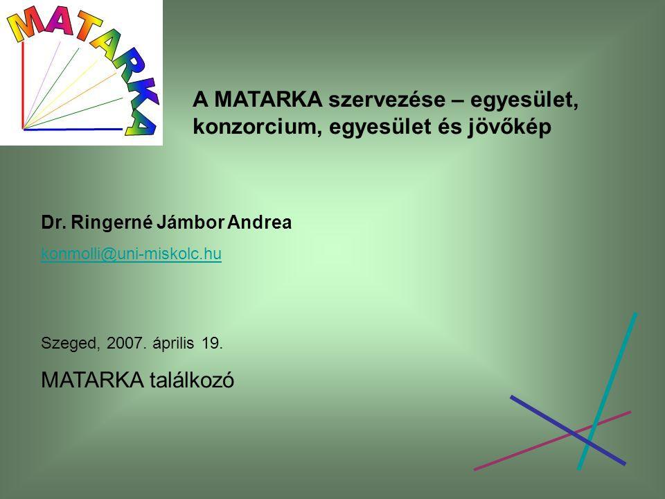 A MATARKA szervezése – egyesület, konzorcium, egyesület és jövőkép Dr. Ringerné Jámbor Andrea konmolli@uni-miskolc.hu Szeged, 2007. április 19. MATARK