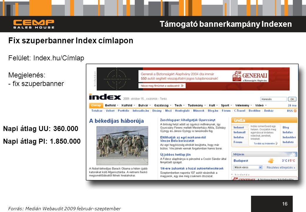 16 Fix szuperbanner Index címlapon Felület: Index.hu/Címlap Megjelenés: - fix szuperbanner Támogató bannerkampány Indexen Napi átlag UU: 360.000 Napi átlag PI: 1.850.000 Forrás: Medián Webaudit 2009 február-szeptember