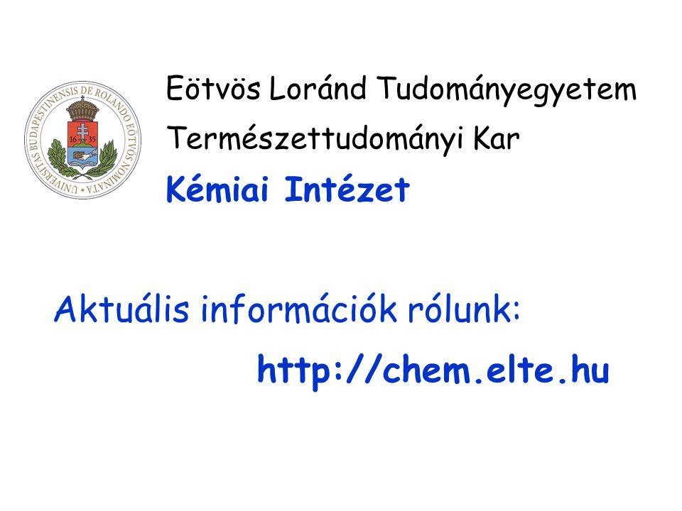 Eötvös Loránd Tudományegyetem Természettudományi Kar Kémiai Intézet Aktuális információk rólunk: http://chem.elte.hu
