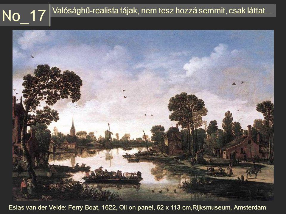 Valósághű-realista tájak, nem tesz hozzá semmit, csak láttat… No _17 Esias van der Velde: Ferry Boat, 1622, Oil on panel, 62 x 113 cm,Rijksmuseum, Ams