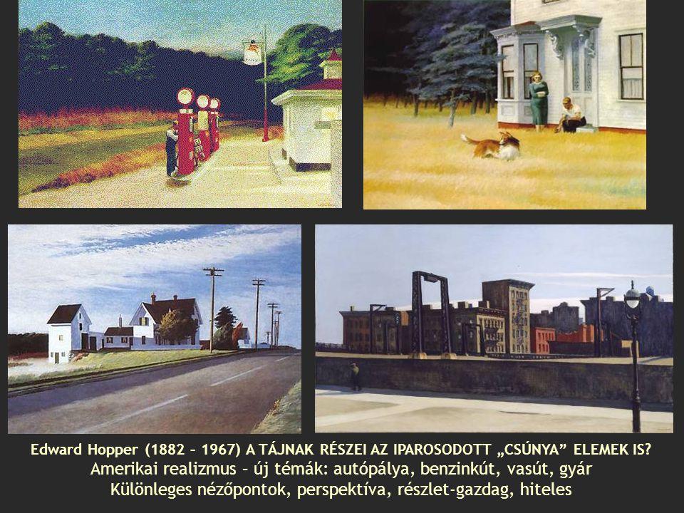 """Edward Hopper (1882 – 1967) A TÁJNAK RÉSZEI AZ IPAROSODOTT """"CSÚNYA"""" ELEMEK IS? Amerikai realizmus – új témák: autópálya, benzinkút, vasút, gyár Különl"""