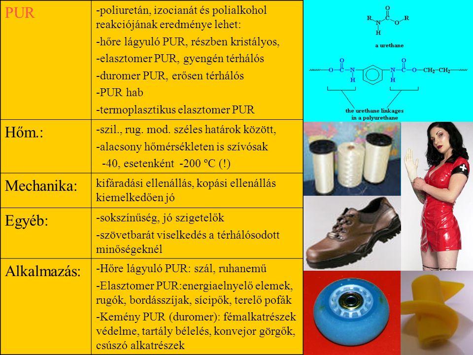 PUR -poliuretán, izocianát és polialkohol reakciójának eredménye lehet: -hőre lágyuló PUR, részben kristályos, -elasztomer PUR, gyengén térhálós -duromer PUR, erősen térhálós -PUR hab -termoplasztikus elasztomer PUR Hőm.: -szil., rug.