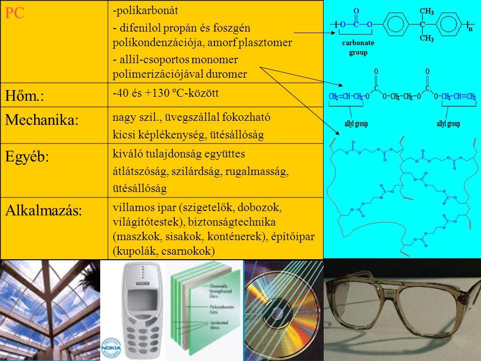 PC -polikarbonát - difenilol propán és foszgén polikondenzációja, amorf plasztomer - allil-csoportos monomer polimerizációjával duromer Hőm.: -40 és +130 ºC-között Mechanika: nagy szil., üvegszállal fokozható kicsi képlékenység, ütésállóság Egyéb: kiváló tulajdonság együttes átlátszóság, szilárdság, rugalmasság, ütésállóság Alkalmazás: villamos ipar (szigetelők, dobozok, világítótestek), biztonságtechnika (maszkok, sisakok, konténerek), építőipar (kupolák, csarnokok)