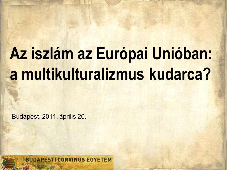 Az iszlám az Európai Unióban: a multikulturalizmus kudarca? Budapest, 2011. április 20.