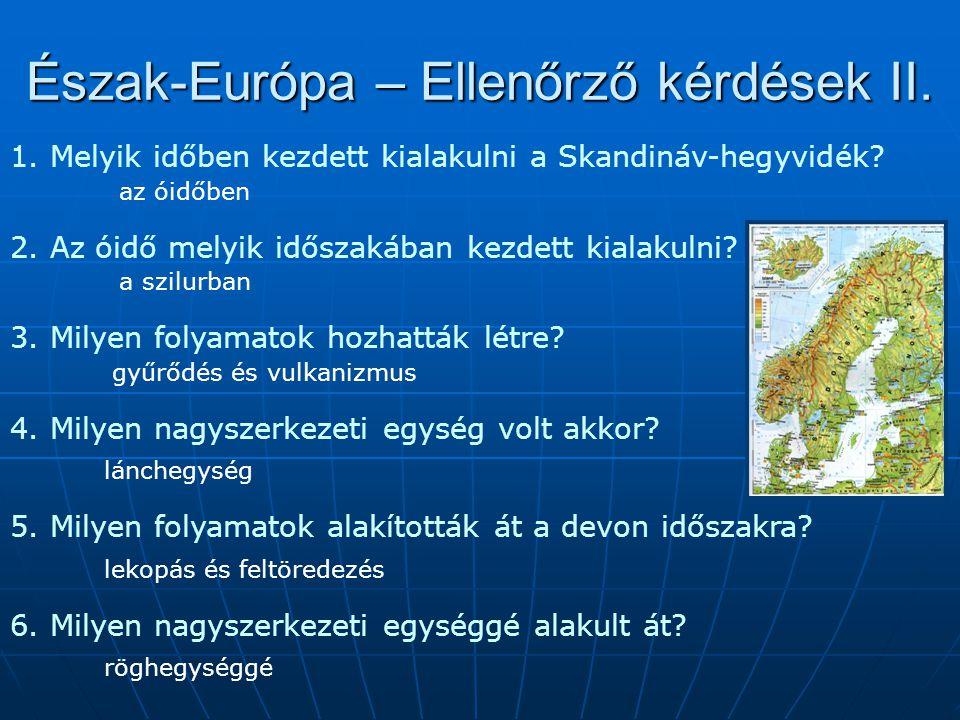 Észak-Európa – Ellenőrző kérdések II. 1. Melyik időben kezdett kialakulni a Skandináv-hegyvidék? az óidőben 2. Az óidő melyik időszakában kezdett kial