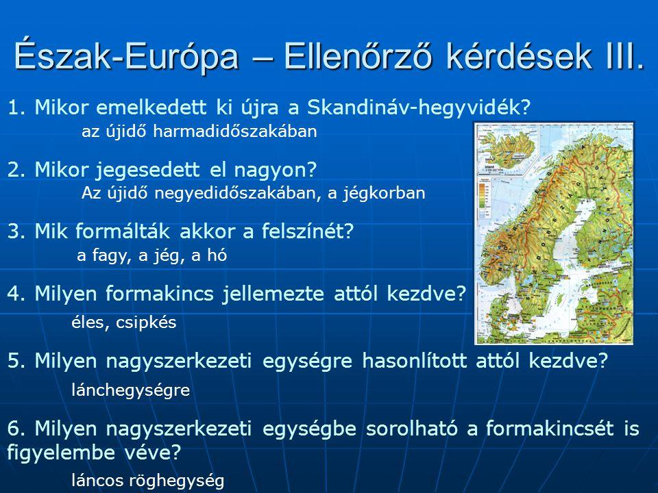 Észak-Európa – Ellenőrző kérdések III. 1. Mikor emelkedett ki újra a Skandináv-hegyvidék? az újidő harmadidőszakában 2. Mikor jegesedett el nagyon? Az