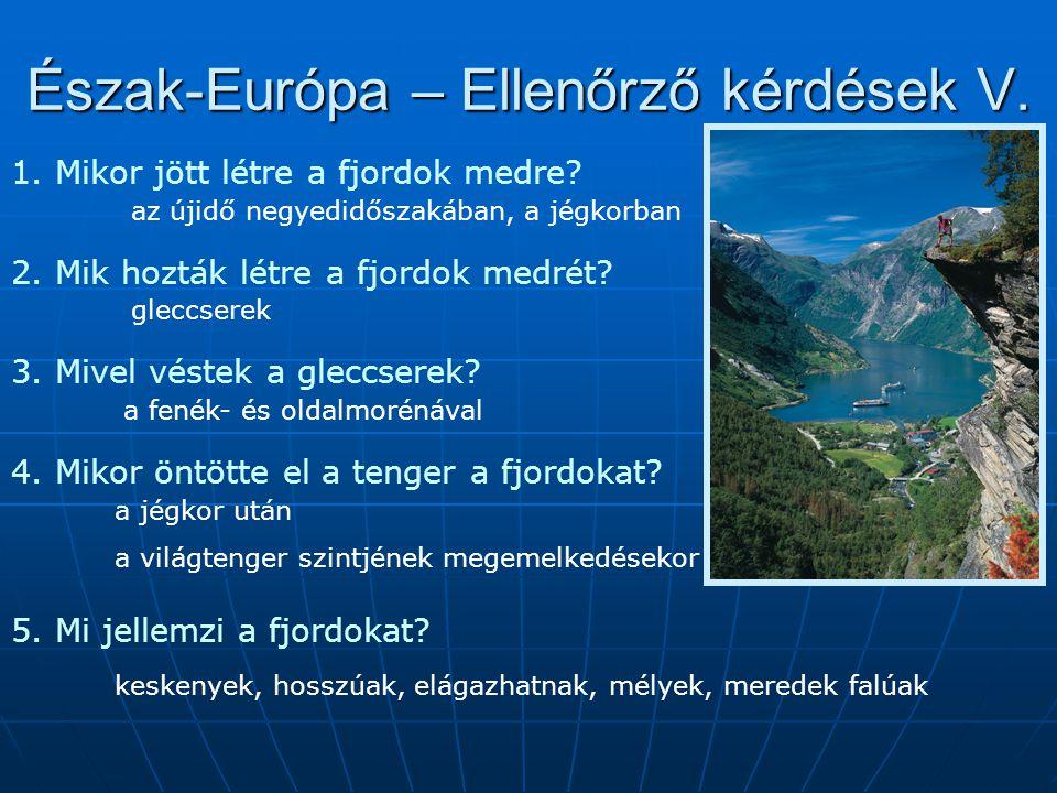 Észak-Európa – Ellenőrző kérdések V. 1. Mikor jött létre a fjordok medre? az újidő negyedidőszakában, a jégkorban 2. Mik hozták létre a fjordok medrét