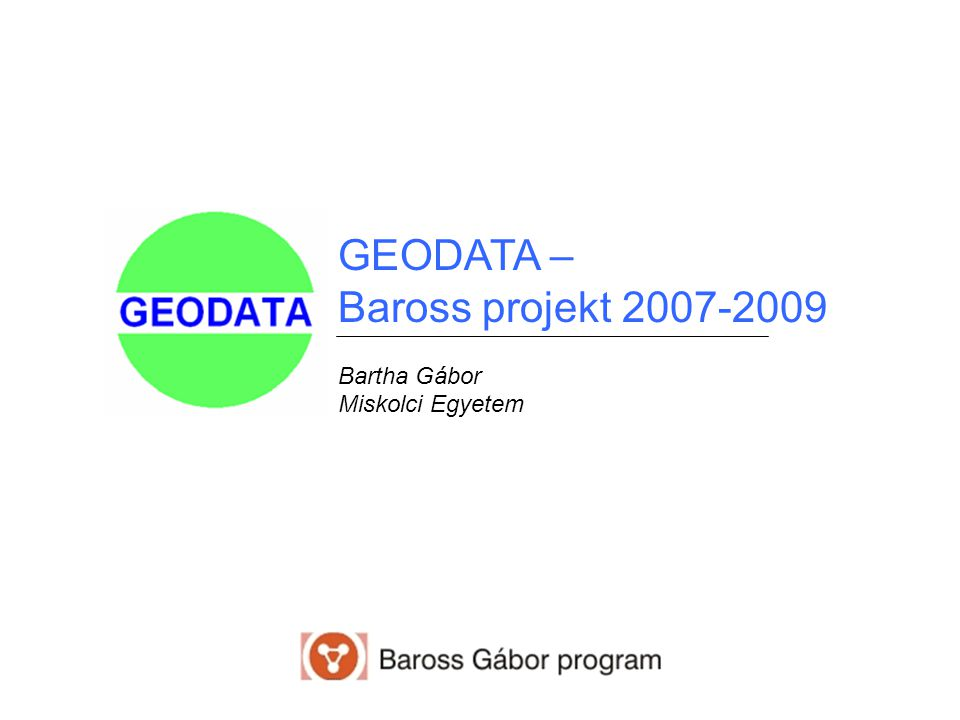GEODATA – Baross projekt 2007-2009 Bartha Gábor Miskolci Egyetem