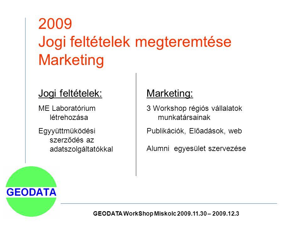 2009 Jogi feltételek megteremtése Marketing Marketing: 3 Workshop régiós vállalatok munkatársainak Publikációk, Előadások, web Alumni egyesület szervezése Jogi feltételek: ME Laboratórium létrehozása Egyyüttmüködési szerződés az adatszolgáltatókkal GEODATA WorkShop Miskolc 2009.11.30 – 2009.12.3