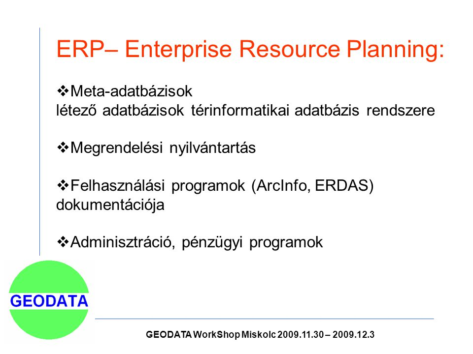 ERP– Enterprise Resource Planning:  Meta-adatbázisok létező adatbázisok térinformatikai adatbázis rendszere  Megrendelési nyilvántartás  Felhasználási programok (ArcInfo, ERDAS) dokumentációja  Adminisztráció, pénzügyi programok GEODATA WorkShop Miskolc 2009.11.30 – 2009.12.3
