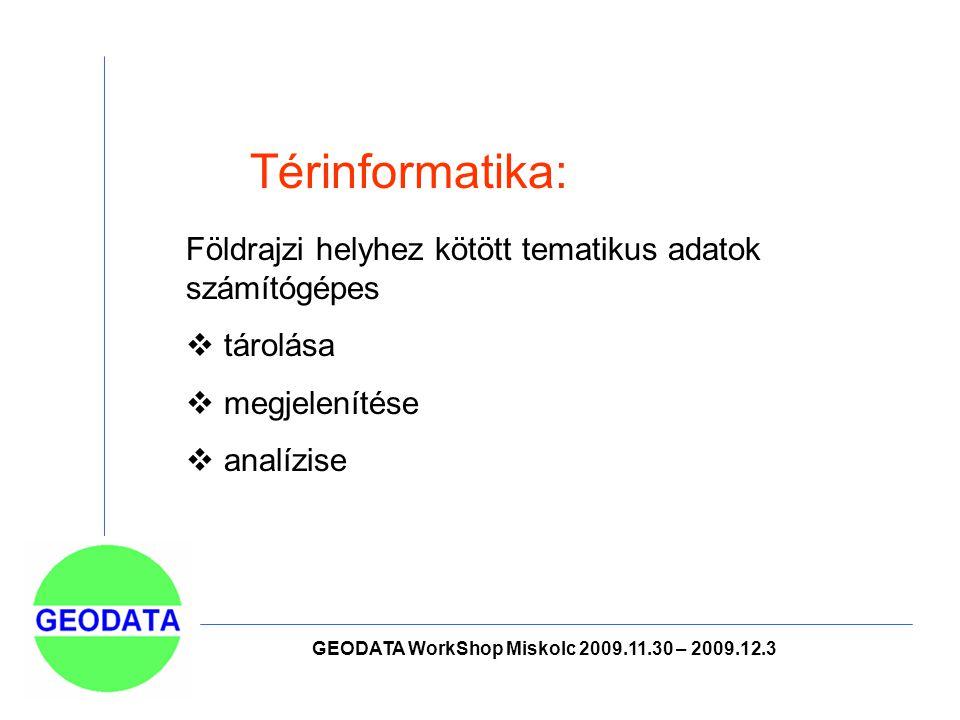 GEODATA WorkShop Miskolc 2009.11.30 – 2009.12.3 Térinformatika: Földrajzi helyhez kötött tematikus adatok számítógépes  tárolása  megjelenítése  analízise