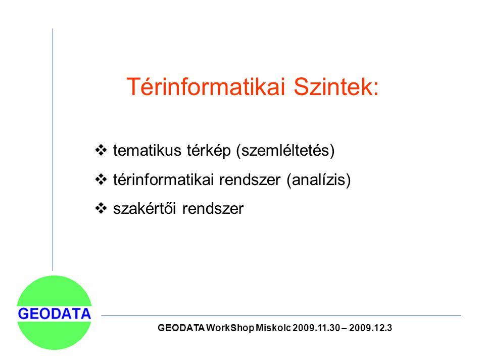 GEODATA WorkShop Miskolc 2009.11.30 – 2009.12.3 Térinformatikai Szintek:  tematikus térkép (szemléltetés)  térinformatikai rendszer (analízis)  szakértői rendszer