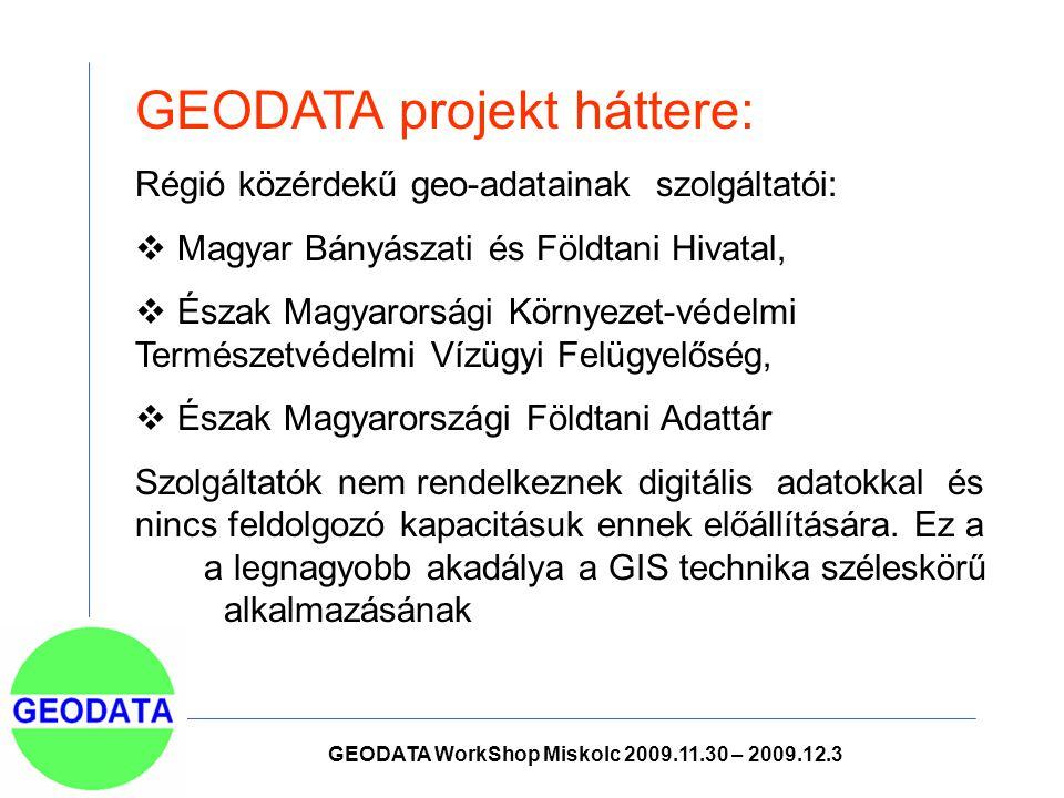 GEODATA projekt háttere: Régió közérdekű geo-adatainak szolgáltatói:  Magyar Bányászati és Földtani Hivatal,  Észak Magyarorsági Környezet-védelmi Természetvédelmi Vízügyi Felügyelőség,  Észak Magyarországi Földtani Adattár Szolgáltatók nem rendelkeznek digitális adatokkal és nincs feldolgozó kapacitásuk ennek előállítására.