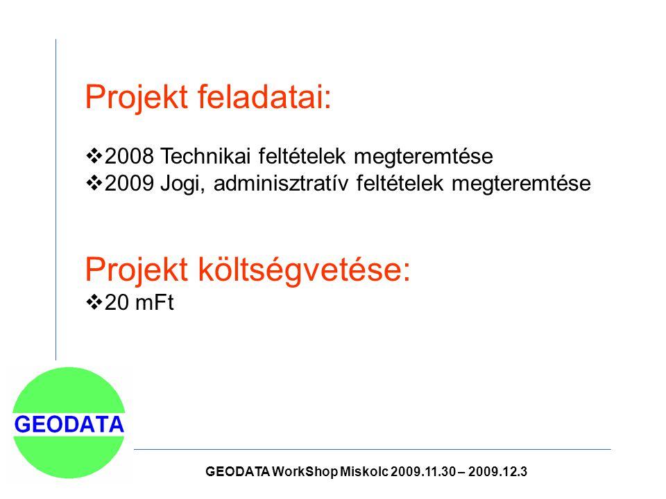 Projekt feladatai:  2008 Technikai feltételek megteremtése  2009 Jogi, adminisztratív feltételek megteremtése Projekt költségvetése:  20 mFt GEODATA WorkShop Miskolc 2009.11.30 – 2009.12.3