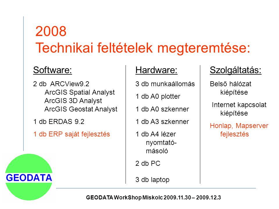 2008 Technikai feltételek megteremtése: Hardware: 3 db munkaállomás 1 db A0 plotter 1 db A0 szkenner 1 db A3 szkenner 1 db A4 lézer nyomtató- másoló 2 db PC 3 db laptop Software: 2 db ARCView9.2 ArcGIS Spatial Analyst ArcGIS 3D Analyst ArcGIS Geostat Analyst 1 db ERDAS 9.2 1 db ERP saját fejlesztés Szolgáltatás: Belső hálózat kiépítése Internet kapcsolat kiépítése Honlap, Mapserver fejlesztés GEODATA WorkShop Miskolc 2009.11.30 – 2009.12.3