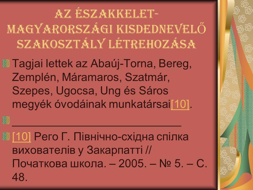 Az Északkelet- Magyarországi kisdednevel Ő szakosztály létrehozása Tagjai lettek az Abaúj-Torna, Bereg, Zemplén, Máramaros, Szatmár, Szepes, Ugocsa, U