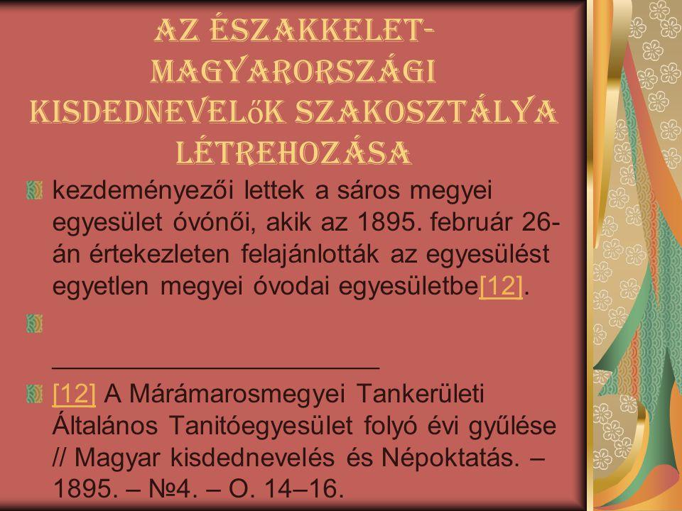 Az Északkelet- Magyarországi Kisdednevel ő k Szakosztálya létrehozása kezdeményezői lettek a sáros megyei egyesület óvónői, akik az 1895. február 26-