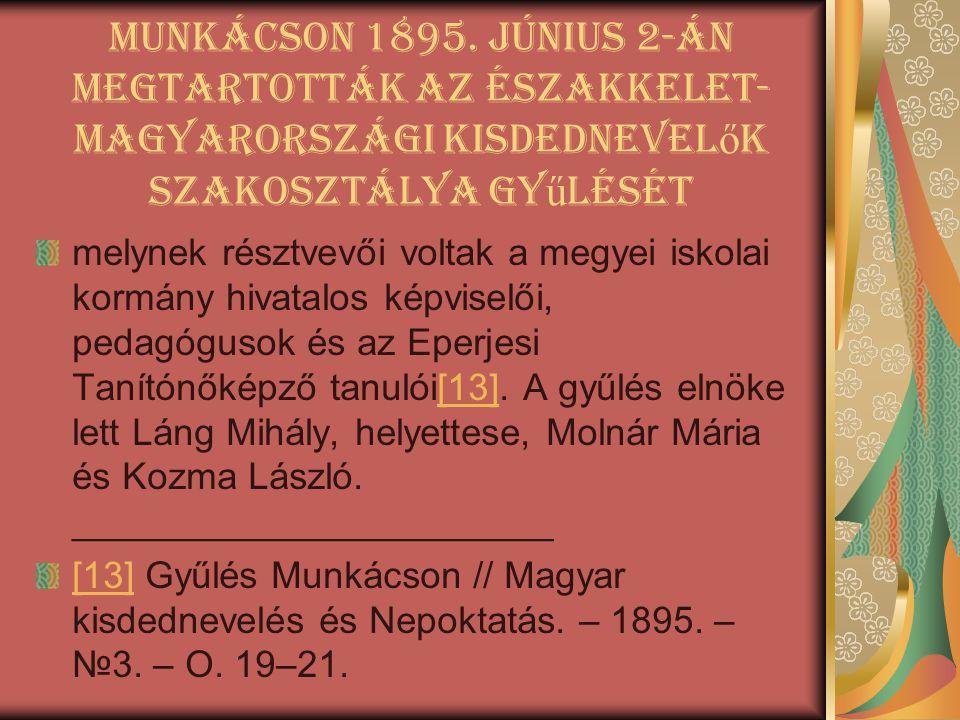 Munkácson 1895. június 2-án megtartották az Északkelet- Magyarországi Kisdednevel ő k Szakosztálya gy ű lését melynek résztvevői voltak a megyei iskol