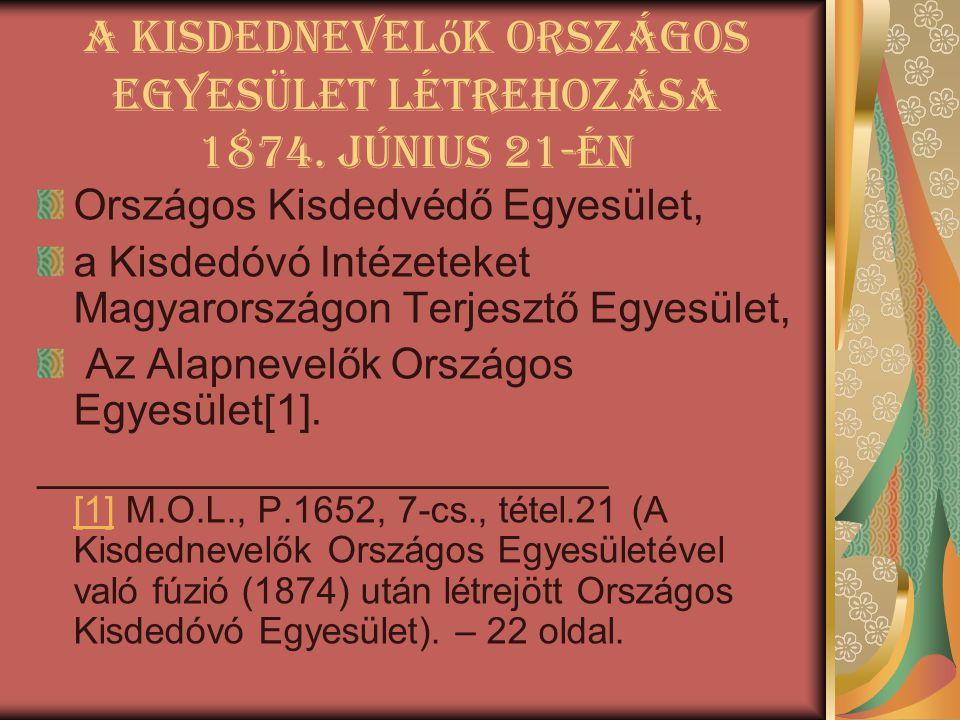 A Kisdednevel ő k Országos Egyesület létrehozása 1874. június 21-én Országos Kisdedvédő Egyesület, a Kisdedóvó Intézeteket Magyarországon Terjesztő Eg