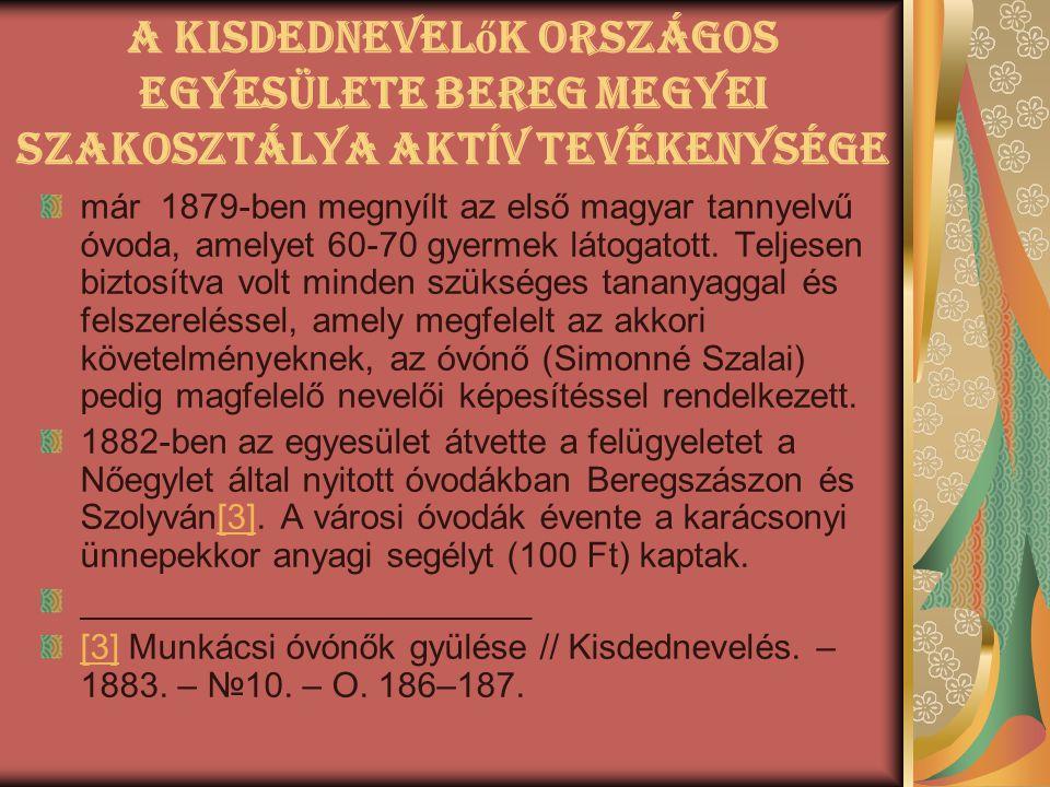 A Kisdednevel ő k Országos Egyesülete Bereg Megyei Szakosztálya aktív tevékenysége már 1879-ben megnyílt az első magyar tannyelvű óvoda, amelyet 60-70