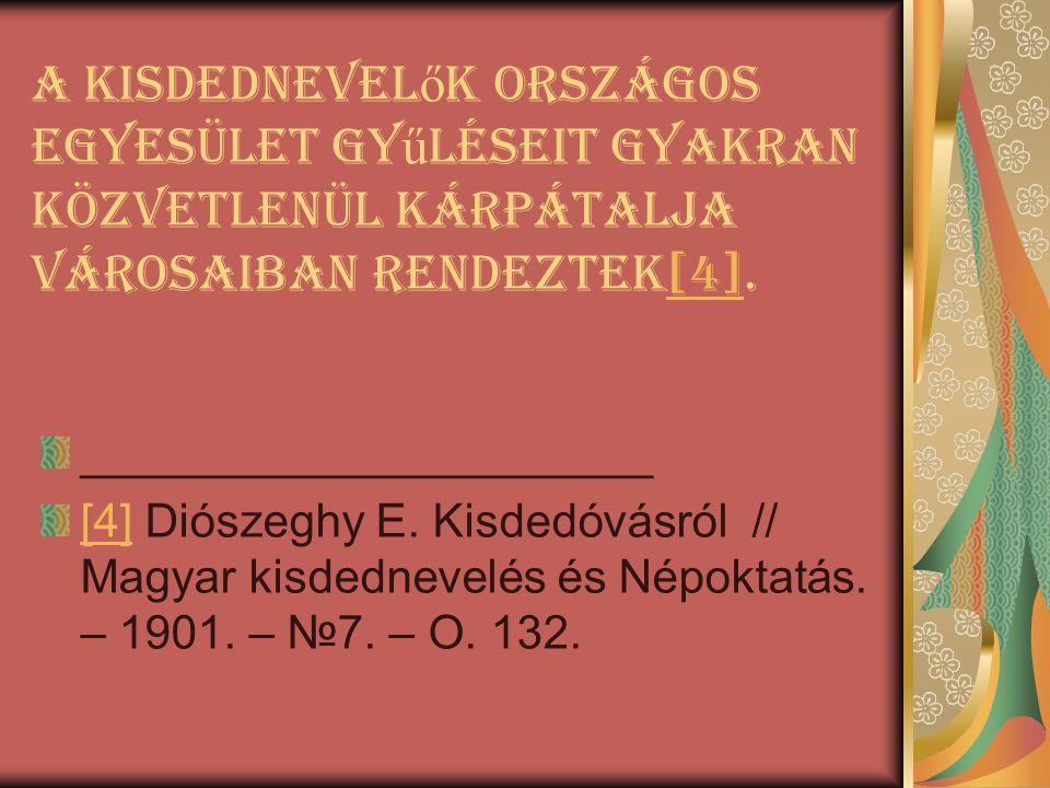 A Kisdednevel ő k Országos Egyesület gy ű lésEit gyakran közvetlenül Kárpátalja városaiban rendeztek[4].[4] ______________________ [4][4] Diószeghy E.