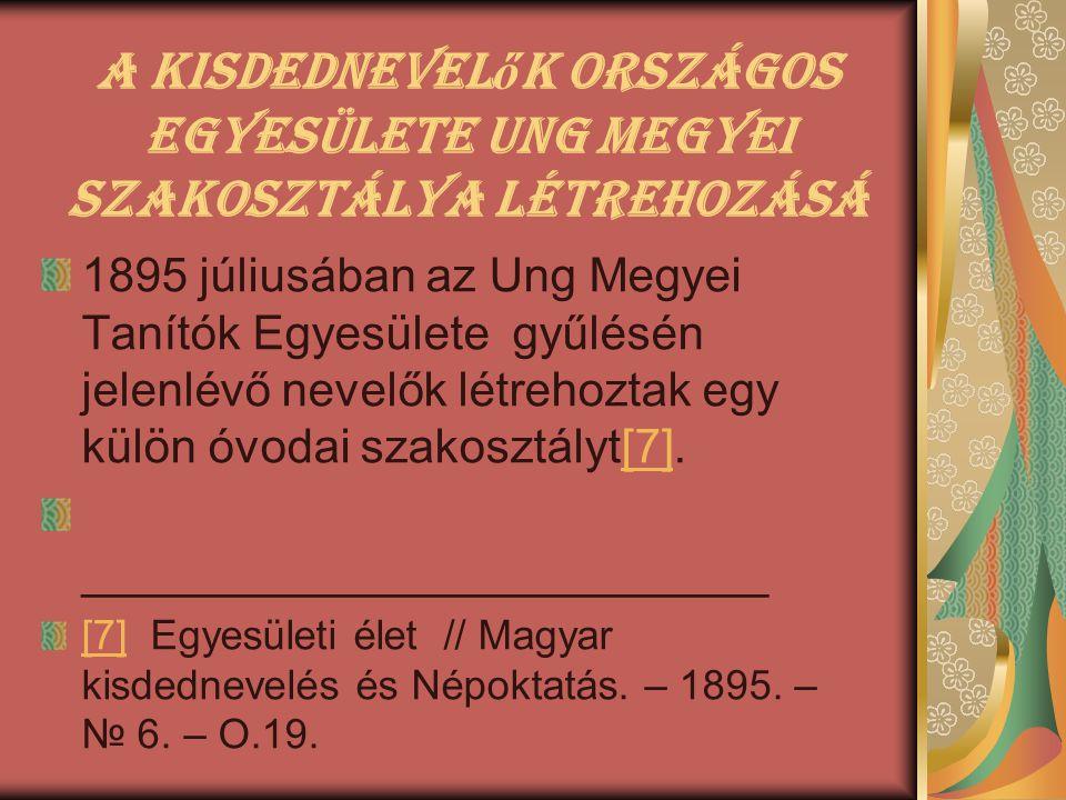 A Kisdednevel ő k Országos Egyesülete Ung megyei szakosztálya létrehozásá 1895 júliusában az Ung Megyei Tanítók Egyesülete gyűlésén jelenlévő nevelők