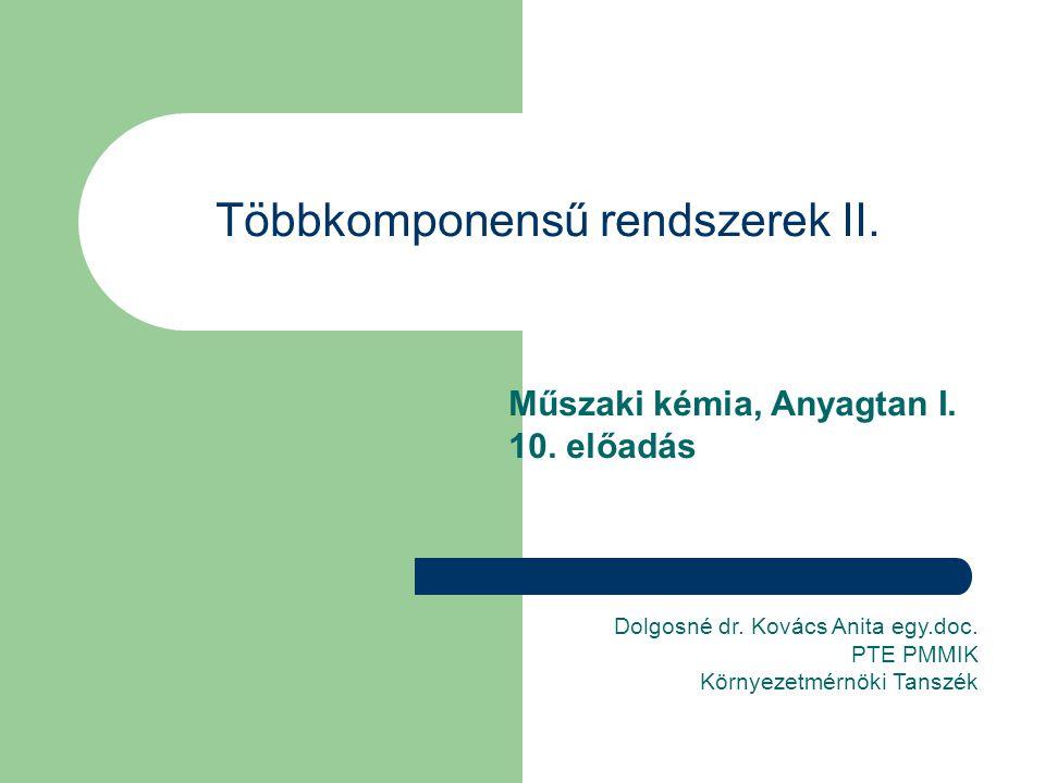Többkomponensű rendszerek II. Műszaki kémia, Anyagtan I. 10. előadás Dolgosné dr. Kovács Anita egy.doc. PTE PMMIK Környezetmérnöki Tanszék