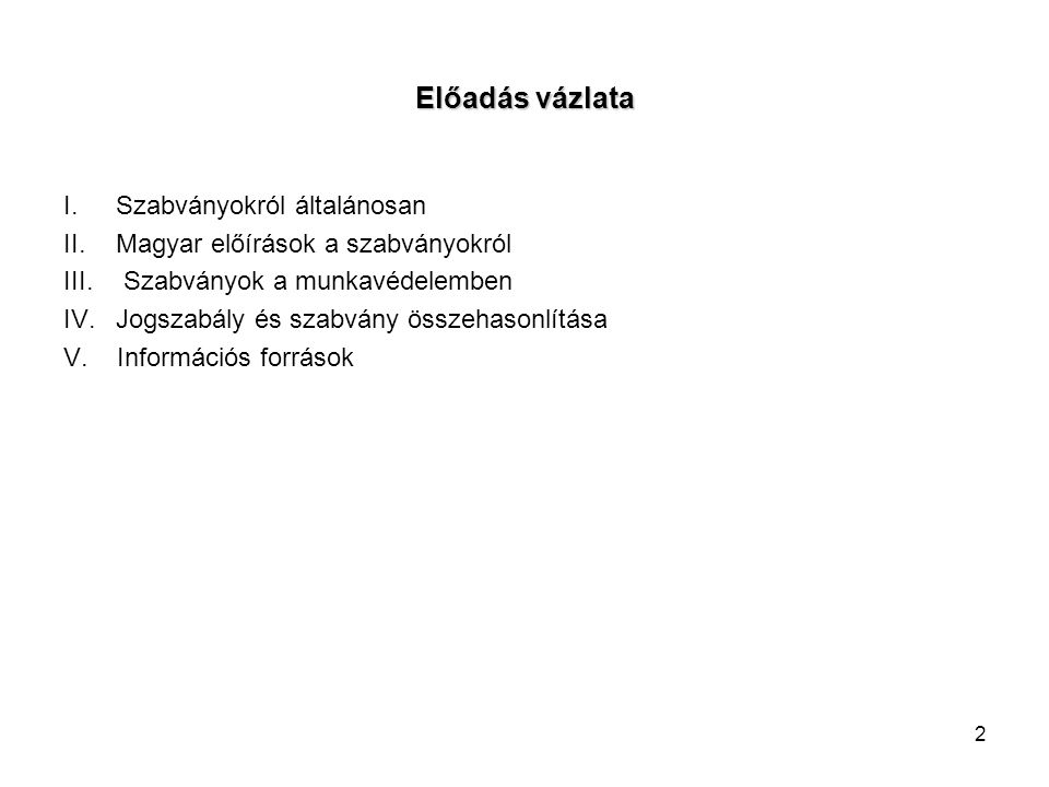 2 Előadás vázlata I.Szabványokról általánosan II.Magyar előírások a szabványokról III. Szabványok a munkavédelemben IV.Jogszabály és szabvány összehas