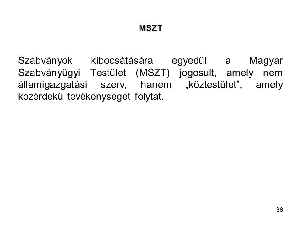 """36 MSZT Szabványok kibocsátására egyedül a Magyar Szabványügyi Testület (MSZT) jogosult, amely nem államigazgatási szerv, hanem """"köztestület , amely közérdekű tevékenységet folytat."""