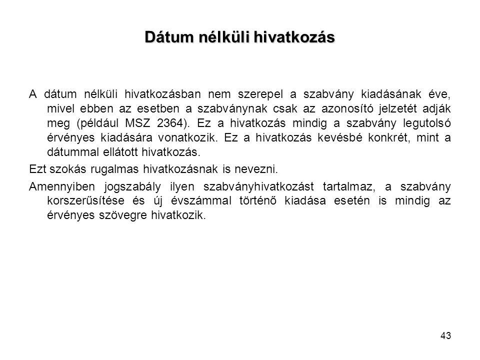 Dátum nélküli hivatkozás A dátum nélküli hivatkozásban nem szerepel a szabvány kiadásának éve, mivel ebben az esetben a szabványnak csak az azonosító jelzetét adják meg (például MSZ 2364).